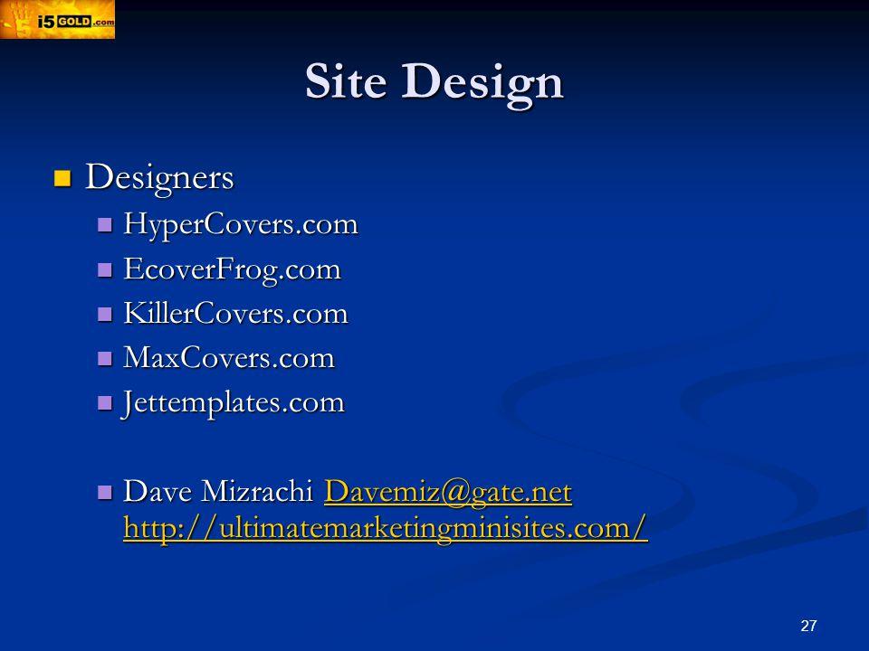 27 Site Design Designers Designers HyperCovers.com HyperCovers.com EcoverFrog.com EcoverFrog.com KillerCovers.com KillerCovers.com MaxCovers.com MaxCovers.com Jettemplates.com Jettemplates.com Dave Mizrachi Davemiz@gate.net http://ultimatemarketingminisites.com/ Dave Mizrachi Davemiz@gate.net http://ultimatemarketingminisites.com/Davemiz@gate.net http://ultimatemarketingminisites.com/Davemiz@gate.net http://ultimatemarketingminisites.com/