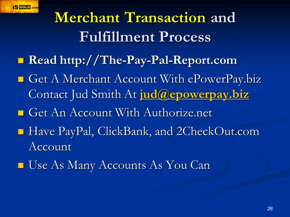 28 Merchant Transaction and Fulfillment Process Read   Read   Get A Merchant Account With ePowerPay.biz Contact Jud Smith At Get A Merchant Account With ePowerPay.biz Contact Jud Smith At Get An Account With Authorize.net Get An Account With Authorize.net Have PayPal, ClickBank, and 2CheckOut.com Account Have PayPal, ClickBank, and 2CheckOut.com Account Use As Many Accounts As You Can Use As Many Accounts As You Can