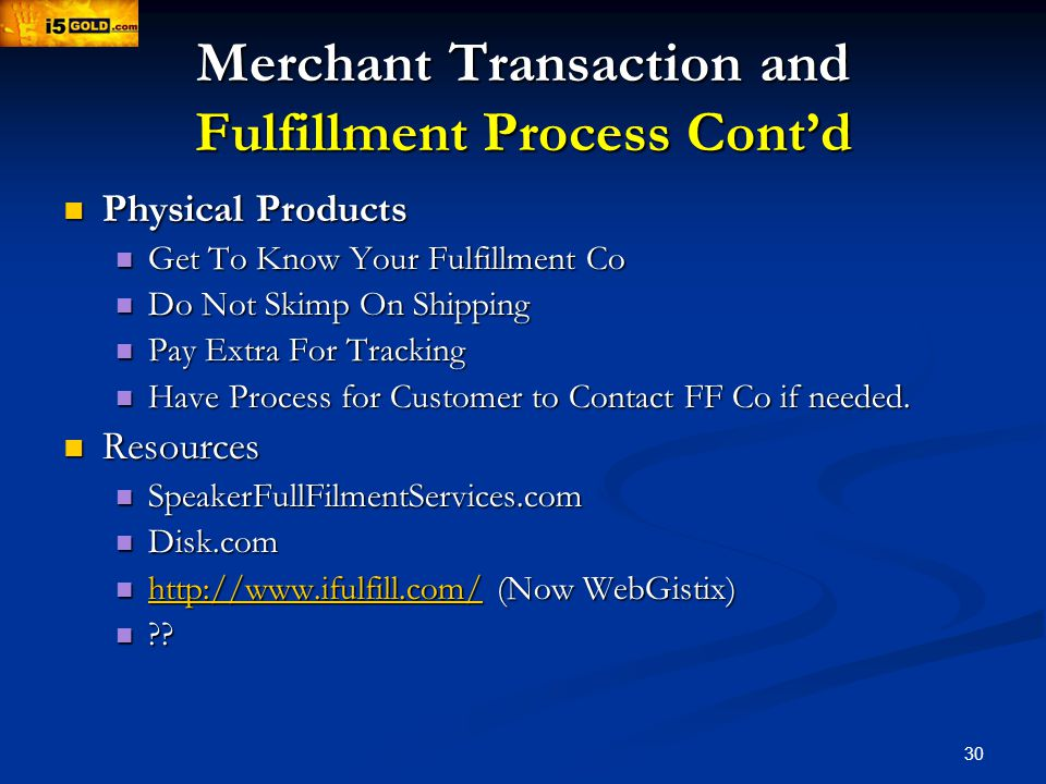 30 Merchant Transaction and Fulfillment Process Contd Physical Products Physical Products Get To Know Your Fulfillment Co Get To Know Your Fulfillment Co Do Not Skimp On Shipping Do Not Skimp On Shipping Pay Extra For Tracking Pay Extra For Tracking Have Process for Customer to Contact FF Co if needed.