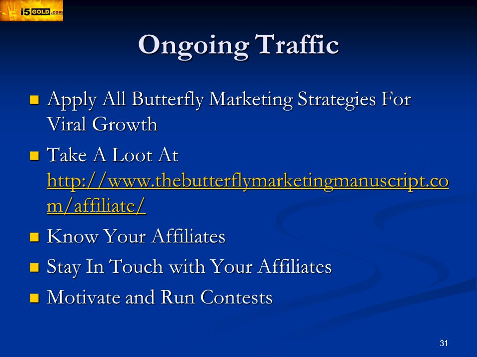 31 Ongoing Traffic Apply All Butterfly Marketing Strategies For Viral Growth Apply All Butterfly Marketing Strategies For Viral Growth Take A Loot At http://www.thebutterflymarketingmanuscript.co m/affiliate/ Take A Loot At http://www.thebutterflymarketingmanuscript.co m/affiliate/ http://www.thebutterflymarketingmanuscript.co m/affiliate/ http://www.thebutterflymarketingmanuscript.co m/affiliate/ Know Your Affiliates Know Your Affiliates Stay In Touch with Your Affiliates Stay In Touch with Your Affiliates Motivate and Run Contests Motivate and Run Contests