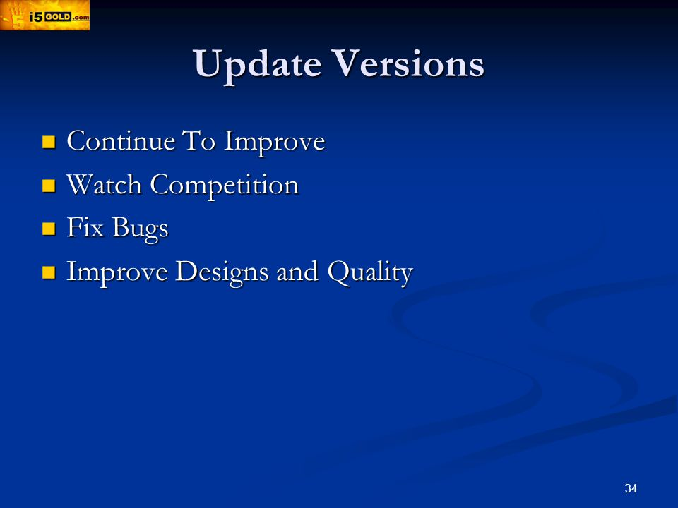 34 Update Versions Continue To Improve Continue To Improve Watch Competition Watch Competition Fix Bugs Fix Bugs Improve Designs and Quality Improve Designs and Quality
