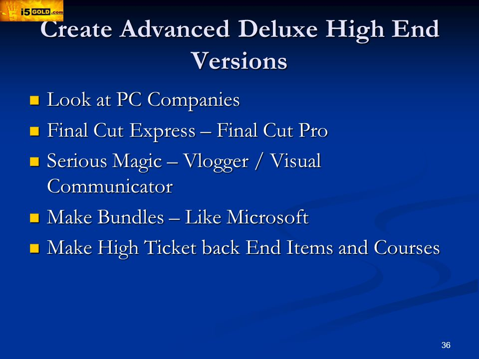 36 Create Advanced Deluxe High End Versions Look at PC Companies Look at PC Companies Final Cut Express – Final Cut Pro Final Cut Express – Final Cut Pro Serious Magic – Vlogger / Visual Communicator Serious Magic – Vlogger / Visual Communicator Make Bundles – Like Microsoft Make Bundles – Like Microsoft Make High Ticket back End Items and Courses Make High Ticket back End Items and Courses