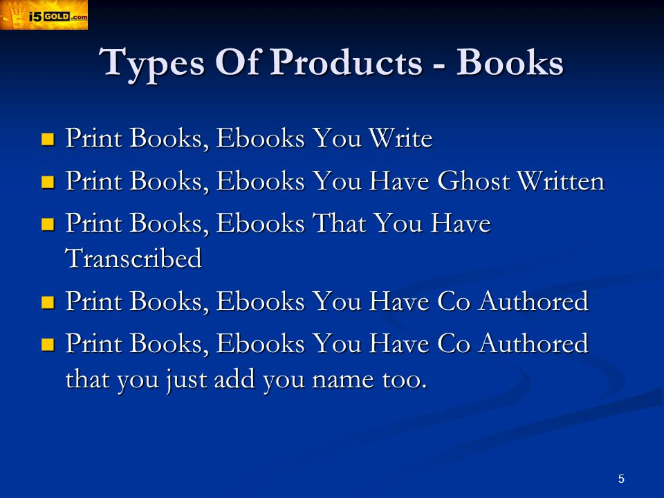 5 Types Of Products - Books Print Books, Ebooks You Write Print Books, Ebooks You Write Print Books, Ebooks You Have Ghost Written Print Books, Ebooks You Have Ghost Written Print Books, Ebooks That You Have Transcribed Print Books, Ebooks That You Have Transcribed Print Books, Ebooks You Have Co Authored Print Books, Ebooks You Have Co Authored Print Books, Ebooks You Have Co Authored that you just add you name too.