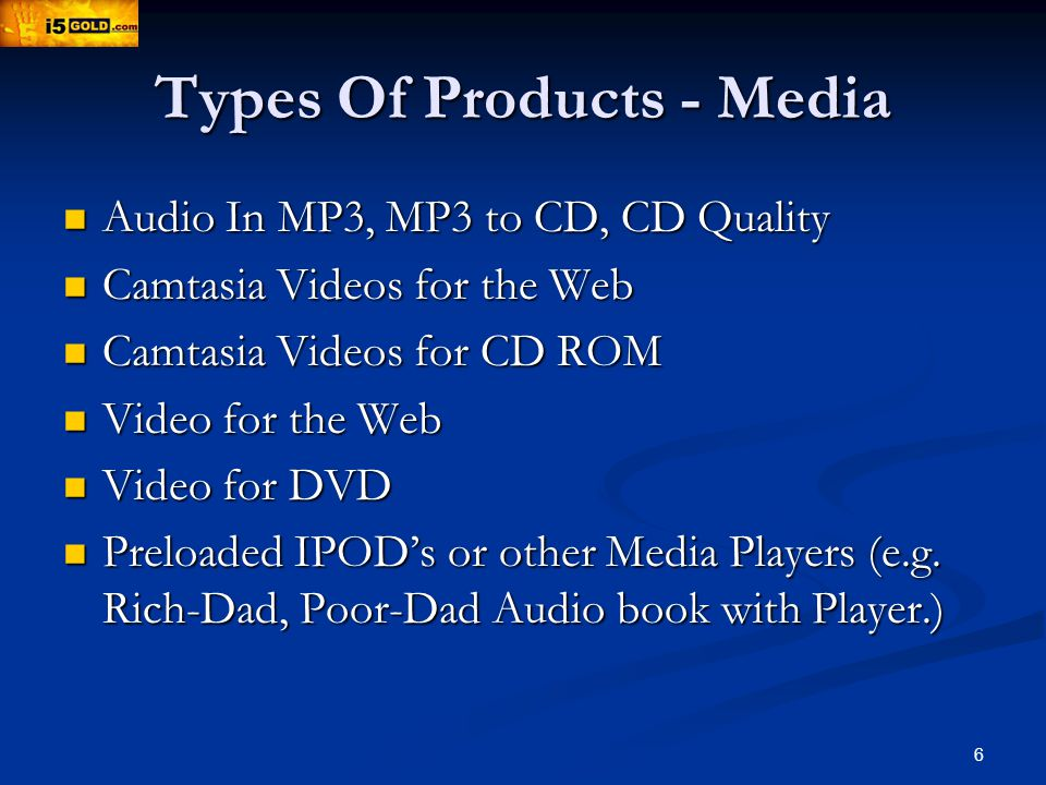 6 Types Of Products - Media Audio In MP3, MP3 to CD, CD Quality Audio In MP3, MP3 to CD, CD Quality Camtasia Videos for the Web Camtasia Videos for the Web Camtasia Videos for CD ROM Camtasia Videos for CD ROM Video for the Web Video for the Web Video for DVD Video for DVD Preloaded IPODs or other Media Players (e.g.