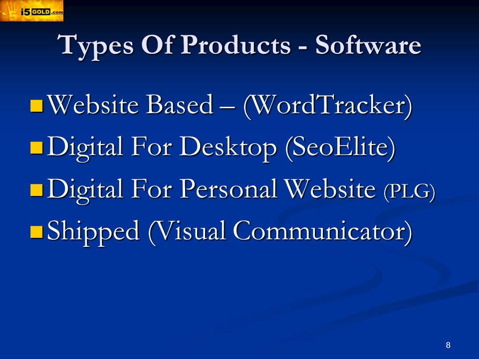 8 Types Of Products - Software Website Based – (WordTracker) Website Based – (WordTracker) Digital For Desktop (SeoElite) Digital For Desktop (SeoElite) Digital For Personal Website (PLG) Digital For Personal Website (PLG) Shipped (Visual Communicator) Shipped (Visual Communicator)