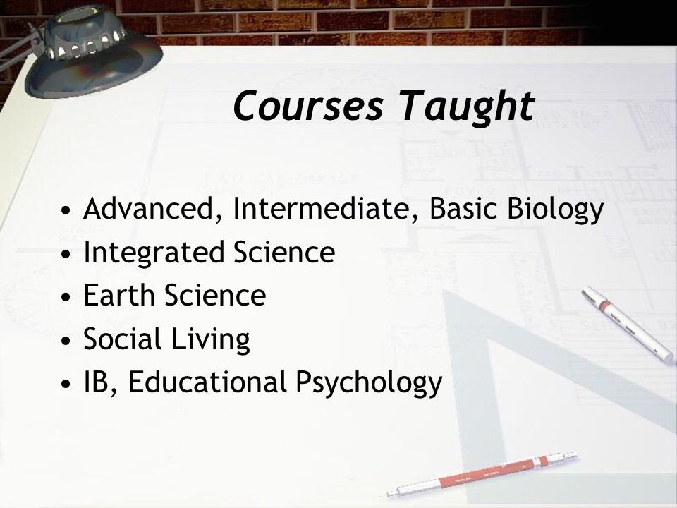 Courses Taught Advanced, Intermediate, Basic Biology Integrated Science Earth Science Social Living IB, Educational Psychology