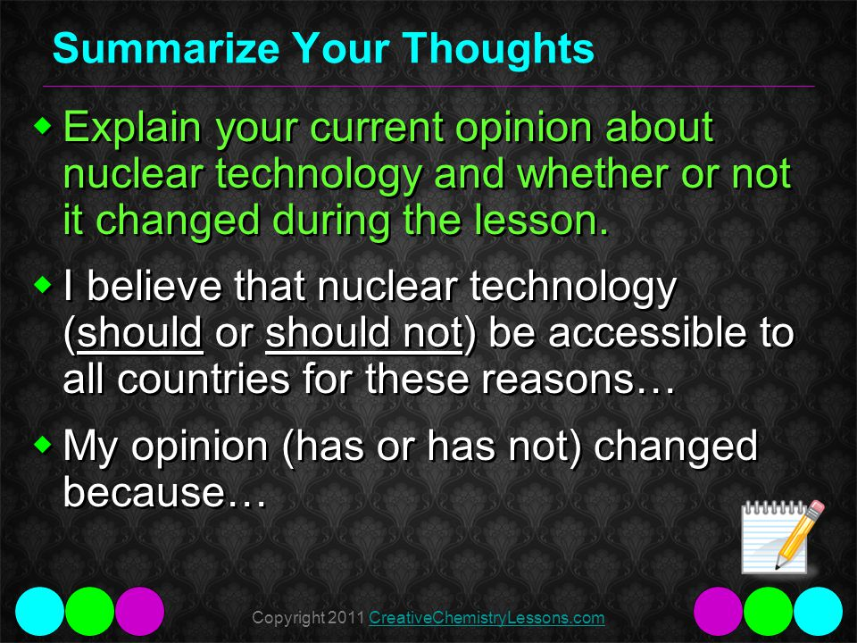 Copyright 2011 CreativeChemistryLessons.comCreativeChemistryLessons.com Summarize Your Thoughts Explain your current opinion about nuclear technology and whether or not it changed during the lesson.