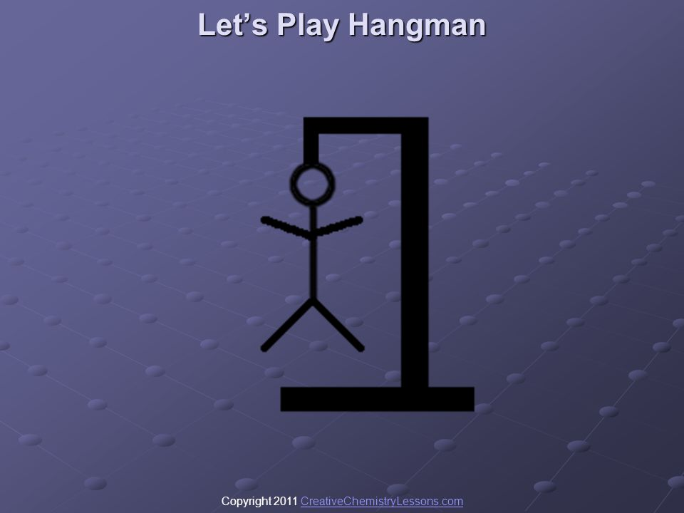Copyright 2011 CreativeChemistryLessons.comCreativeChemistryLessons.com Lets Play Hangman