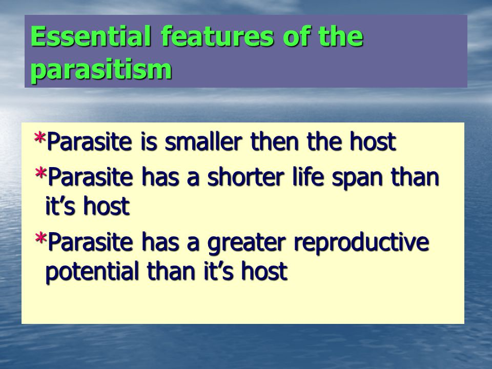 Essential features of the parasitism *Parasite is smaller then the host *Parasite is smaller then the host *Parasite has a shorter life span than its host *Parasite has a shorter life span than its host *Parasite has a greater reproductive potential than its host *Parasite has a greater reproductive potential than its host