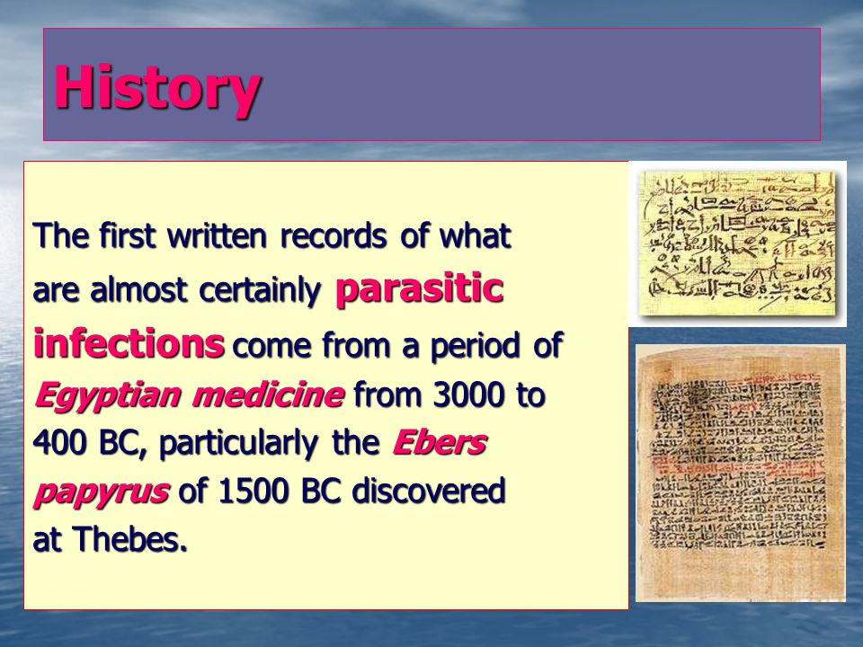 History The first written records of what are almost certainly parasitic infections come from a period of Egyptian medicine from 3000 to 400 BC, particularly the Ebers papyrus of 1500 BC discovered at Thebes.