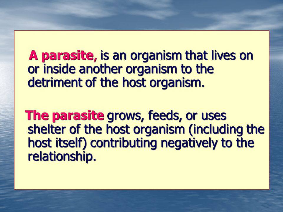 A parasite, is an organism that lives on or inside another organism to the detriment of the host organism. A parasite, is an organism that lives on or