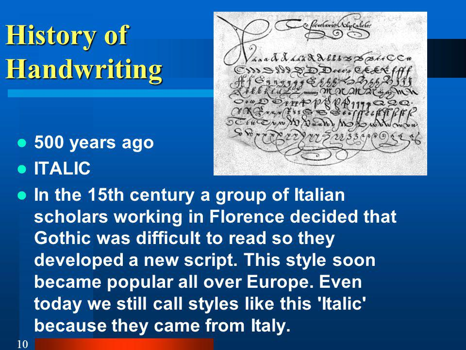 10 History of Handwriting 500 years ago ITALIC In the 15th century a group of Italian scholars working in Florence decided that Gothic was difficult to read so they developed a new script.