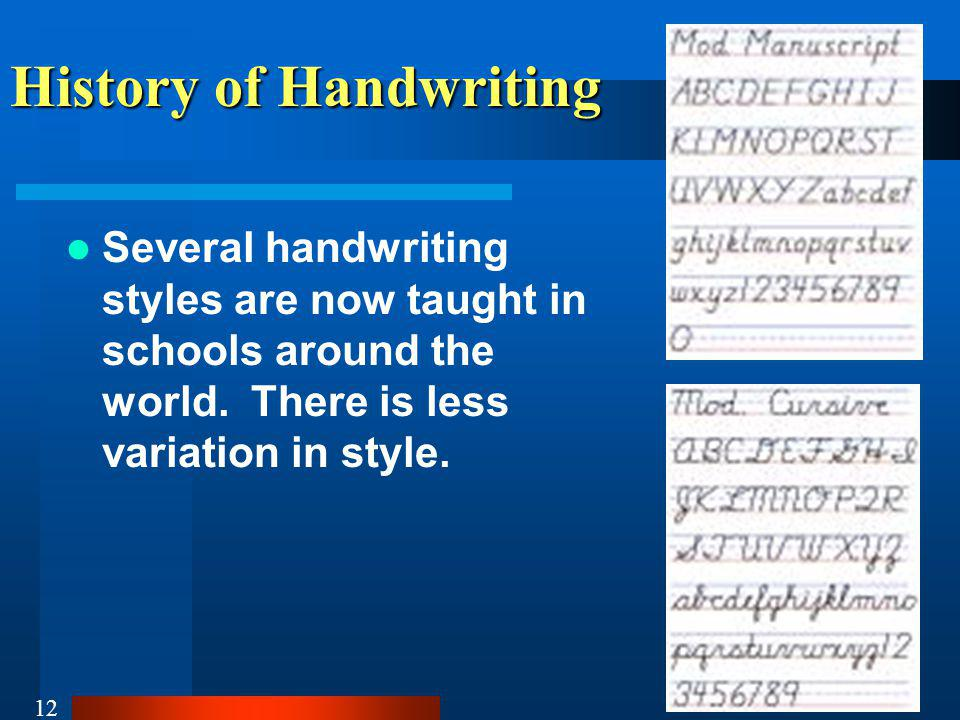 12 History of Handwriting Several handwriting styles are now taught in schools around the world.
