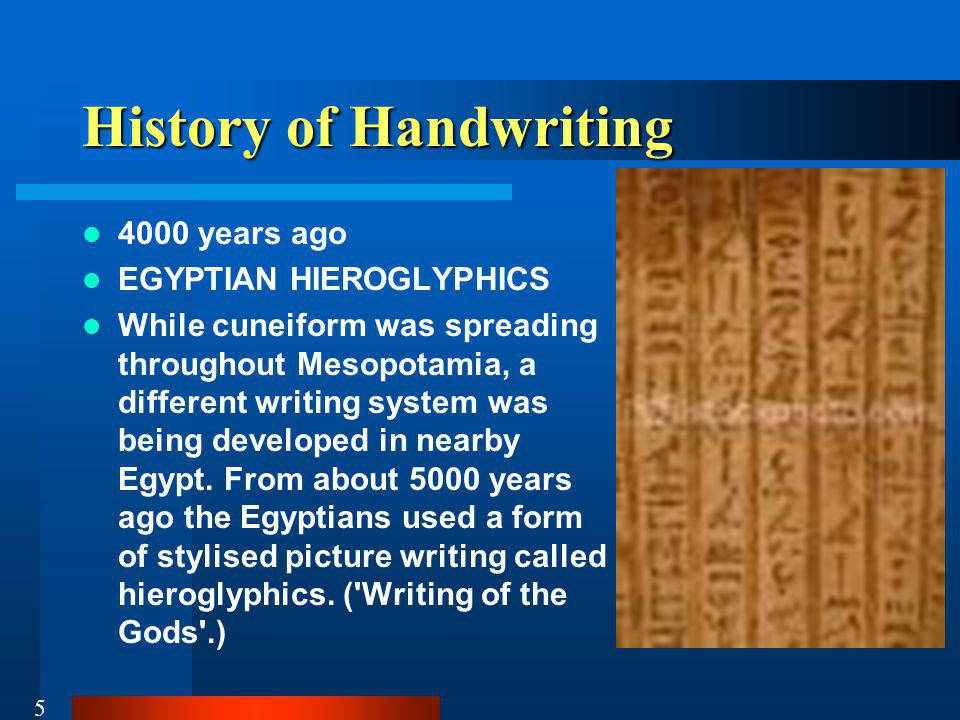 5 History of Handwriting 4000 years ago EGYPTIAN HIEROGLYPHICS While cuneiform was spreading throughout Mesopotamia, a different writing system was being developed in nearby Egypt.