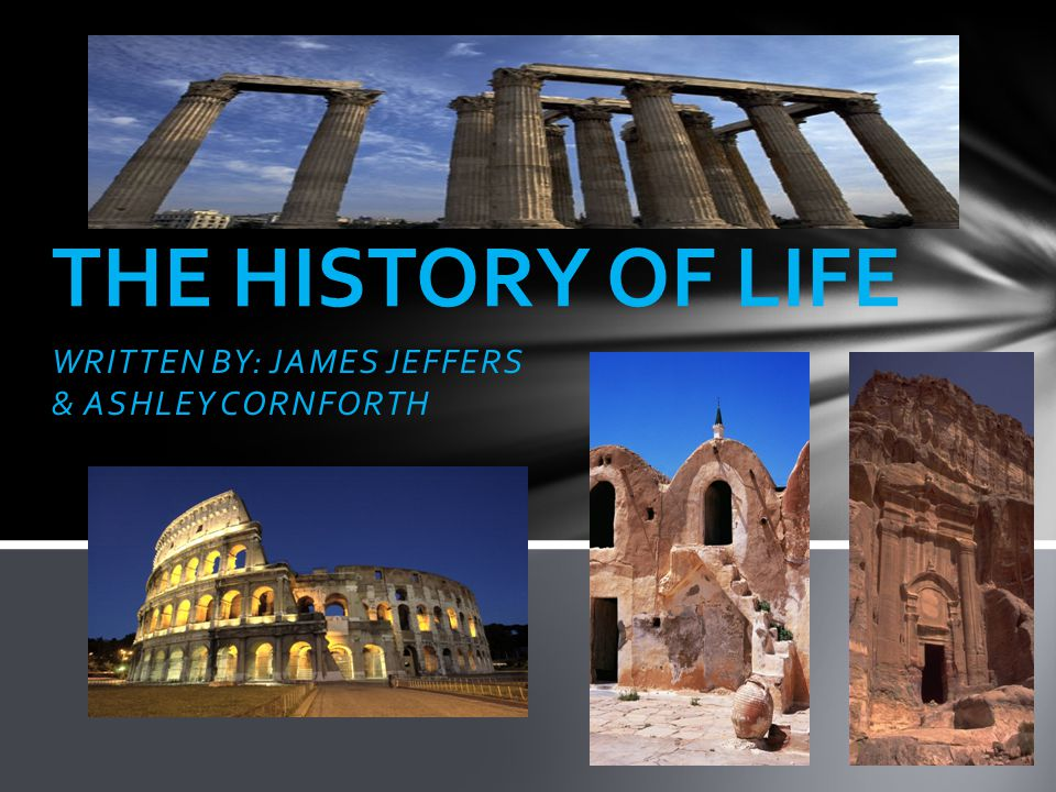 WRITTEN BY: JAMES JEFFERS & ASHLEY CORNFORTH THE HISTORY OF LIFE