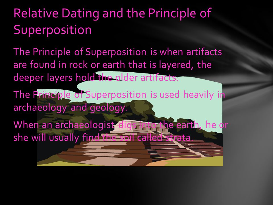 The Principle of Superposition is when artifacts are found in rock or earth that is layered, the deeper layers hold the older artifacts.