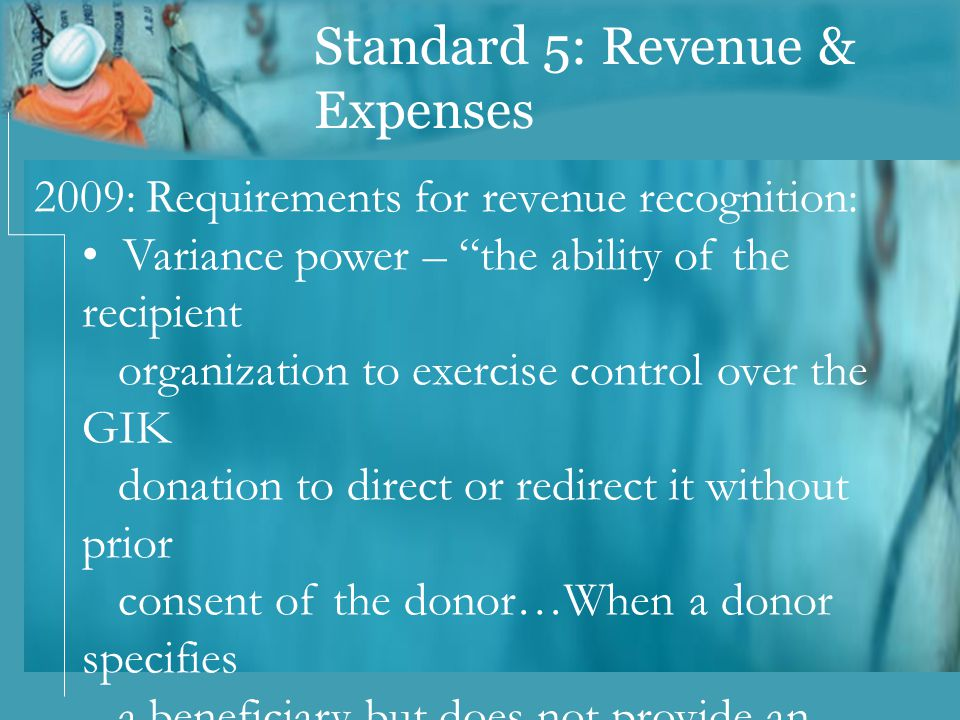 Standard 5: Revenue & Expenses 2009: Requirements for revenue recognition: Variance power – the ability of the recipient organization to exercise control over the GIK donation to direct or redirect it without prior consent of the donor…When a donor specifies a beneficiary but does not provide an organization variance power, the organization is an Agent.