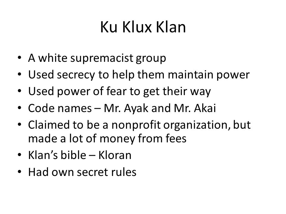 Ku Klux Klan A white supremacist group Used secrecy to help them maintain power Used power of fear to get their way Code names – Mr. Ayak and Mr. Akai