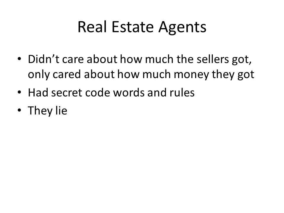 Real Estate Agents Didnt care about how much the sellers got, only cared about how much money they got Had secret code words and rules They lie