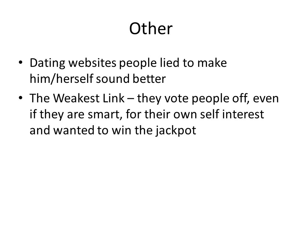 Other Dating websites people lied to make him/herself sound better The Weakest Link – they vote people off, even if they are smart, for their own self