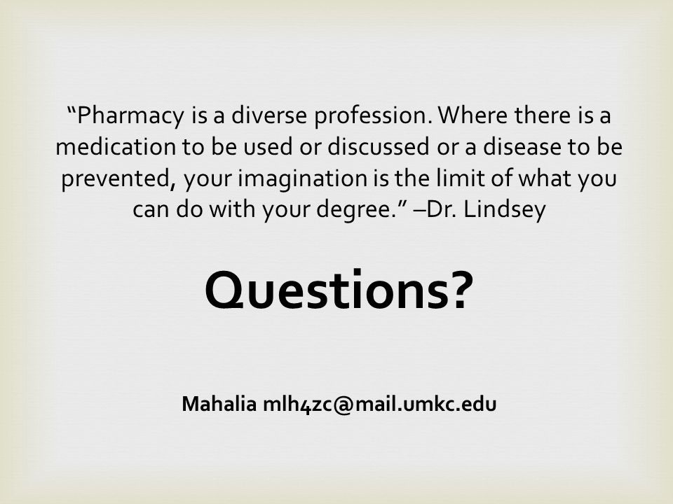 Pharmacy is a diverse profession. Where there is a medication to be used or discussed or a disease to be prevented, your imagination is the limit of w