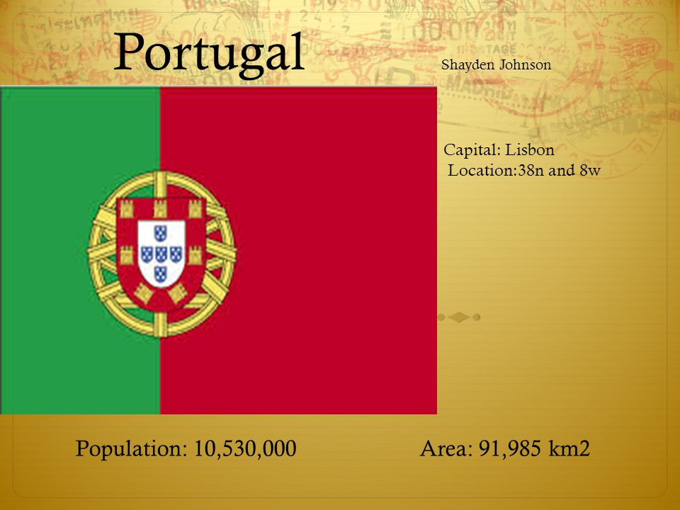 Portugal Shayden Johnson Population: 10,530,000 Area: 91,985 km2 Capital: Lisbon Location:38n and 8w