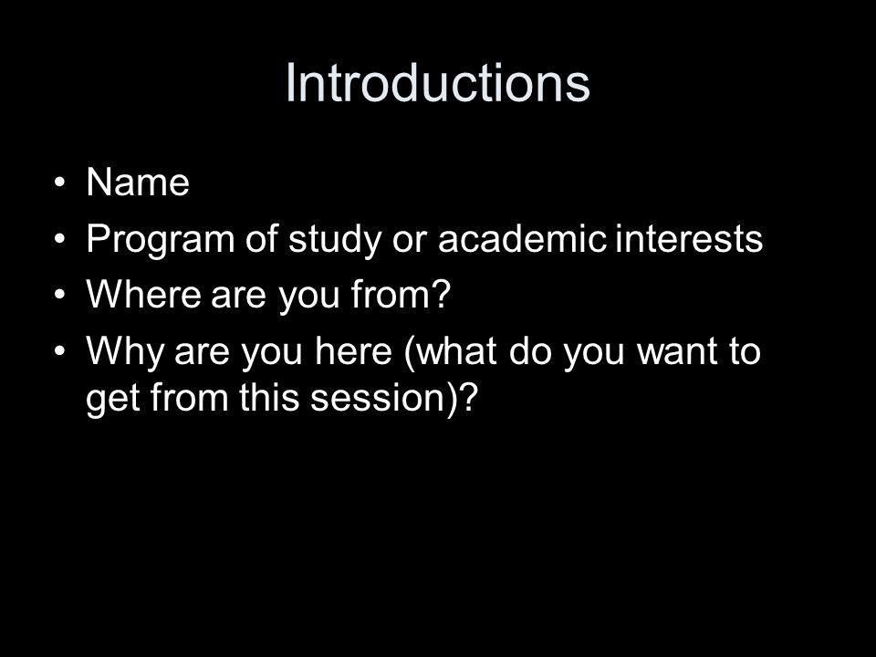 Introductions Name Program of study or academic interests Where are you from.