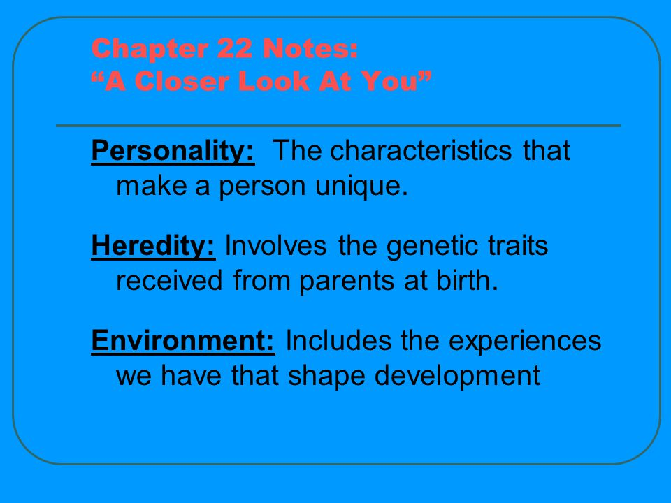Chapter 22 Notes: A Closer Look At You Personality: The characteristics that make a person unique.