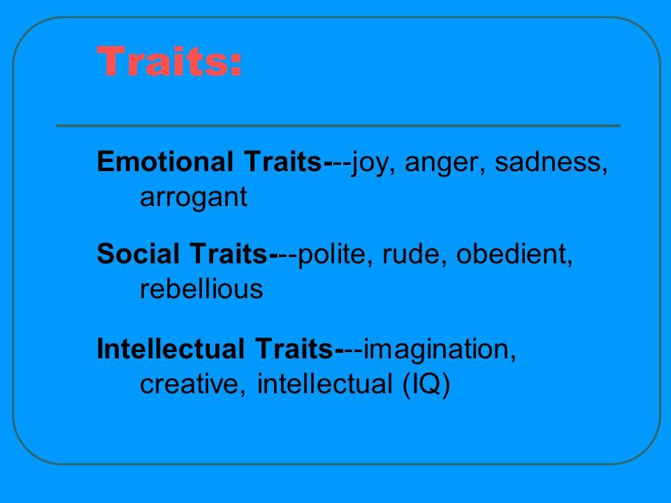 Traits: Emotional Traits---joy, anger, sadness, arrogant Social Traits---polite, rude, obedient, rebellious Intellectual Traits---imagination, creative, intellectual (IQ)