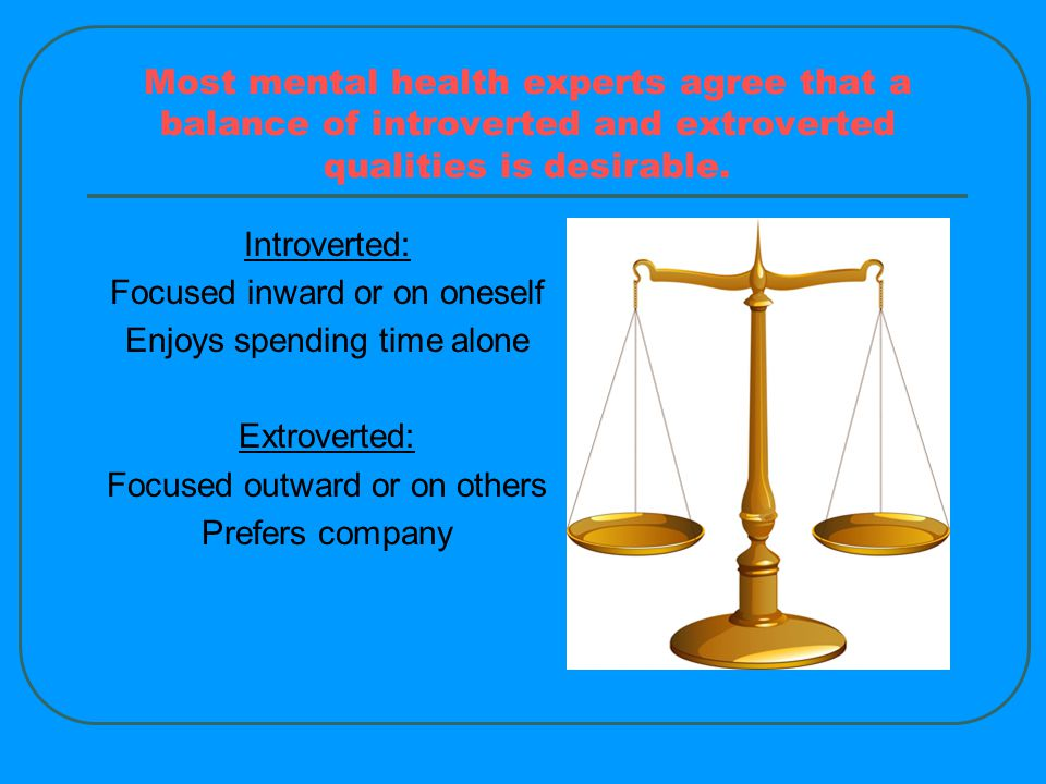 Most mental health experts agree that a balance of introverted and extroverted qualities is desirable.
