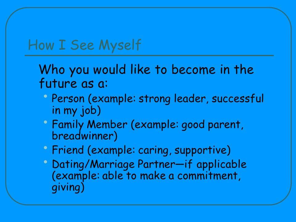 How I See Myself Who you would like to become in the future as a: Person (example: strong leader, successful in my job) Family Member (example: good parent, breadwinner) Friend (example: caring, supportive) Dating/Marriage Partnerif applicable (example: able to make a commitment, giving)