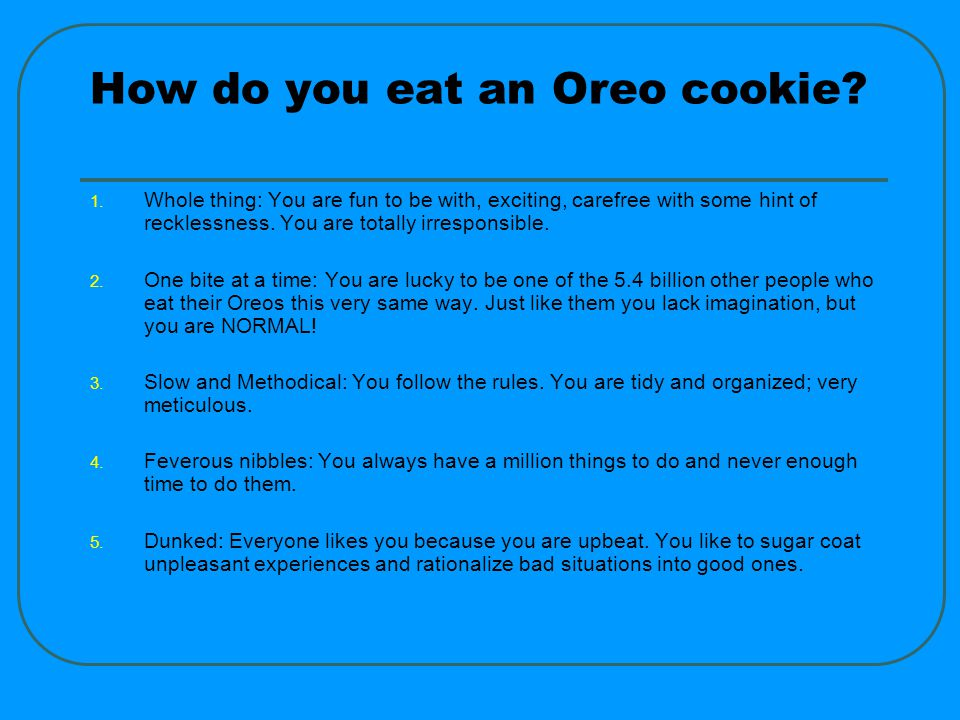 How do you eat an Oreo.6. Twisted apart, inside, then outside: Highly curious nature.