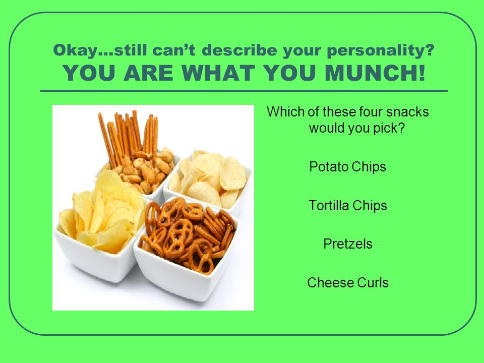 You are what you munch… 1.Potato Chips----Youre ambitious and competitive.