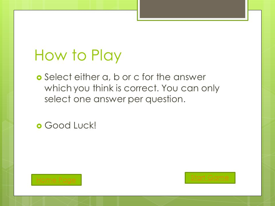 How to Play Select either a, b or c for the answer which you think is correct.