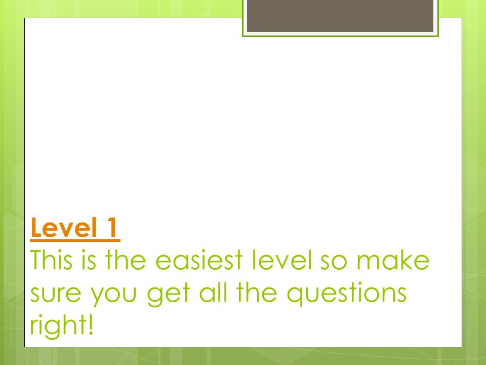 Level 1 Level 1 This is the easiest level so make sure you get all the questions right!