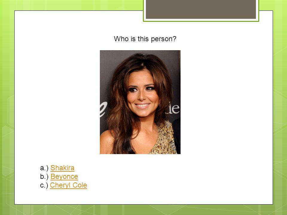 Who is this person? a.) ShakiraShakira b.) BeyonceBeyonce c.) Cheryl ColeCheryl Cole