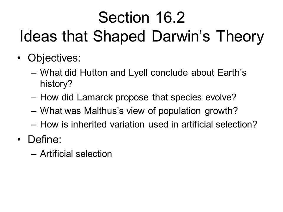 Section 16.2 Ideas that Shaped Darwins Theory Objectives: –What did Hutton and Lyell conclude about Earths history? –How did Lamarck propose that spec