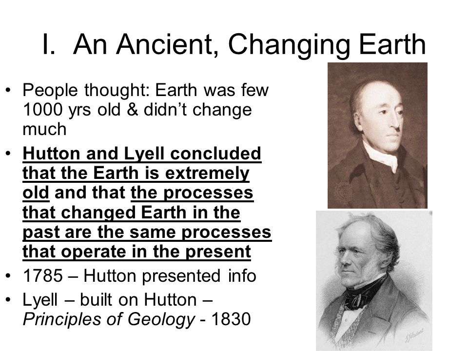 I. An Ancient, Changing Earth People thought: Earth was few 1000 yrs old & didnt change much Hutton and Lyell concluded that the Earth is extremely ol