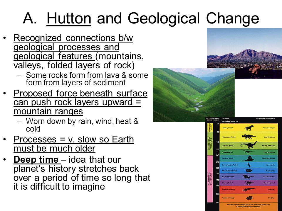 A. Hutton and Geological Change Recognized connections b/w geological processes and geological features (mountains, valleys, folded layers of rock) –S
