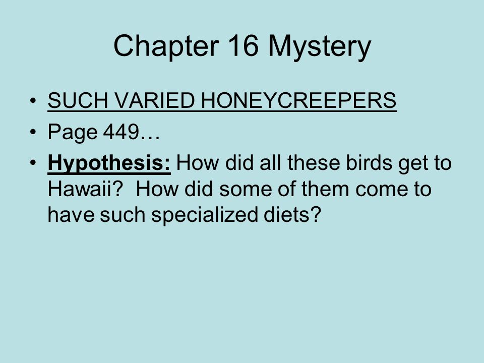 Chapter 16 Mystery SUCH VARIED HONEYCREEPERS Page 449… Hypothesis: How did all these birds get to Hawaii? How did some of them come to have such speci