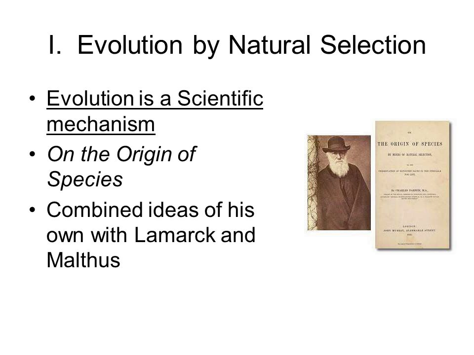 I. Evolution by Natural Selection Evolution is a Scientific mechanism On the Origin of Species Combined ideas of his own with Lamarck and Malthus