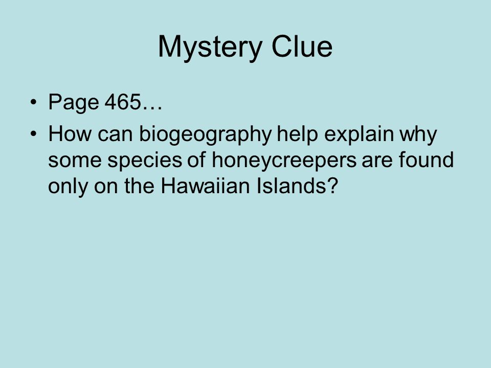 Mystery Clue Page 465… How can biogeography help explain why some species of honeycreepers are found only on the Hawaiian Islands?