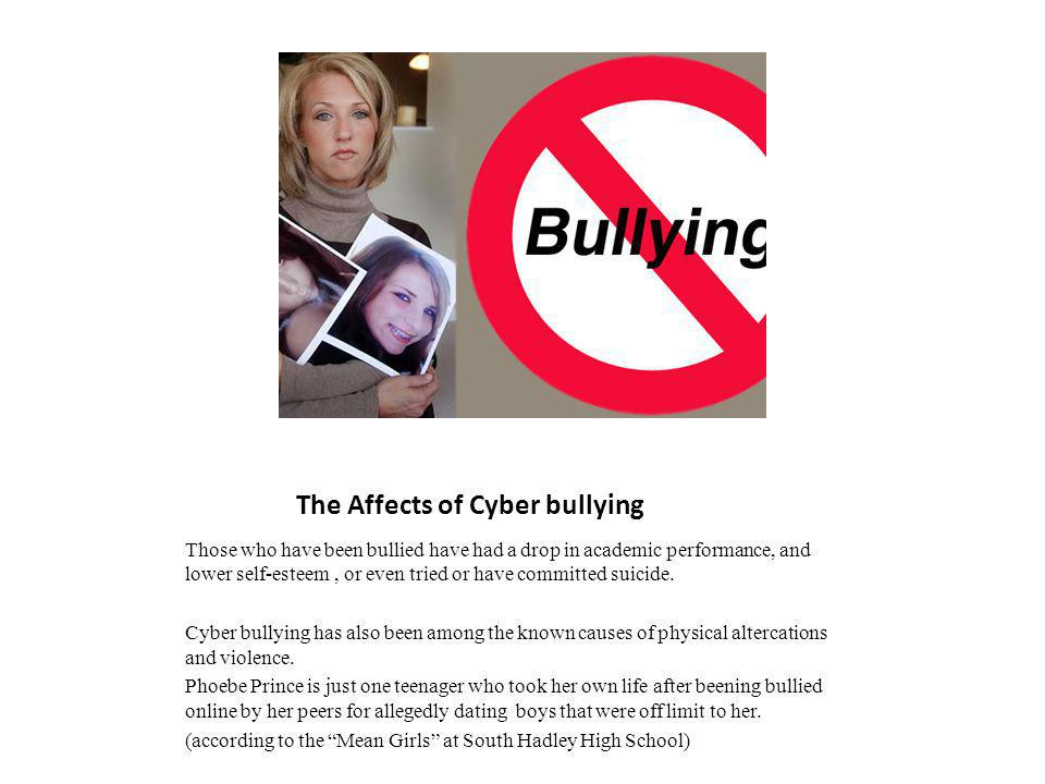 The Affects of Cyber bullying Those who have been bullied have had a drop in academic performance, and lower self-esteem, or even tried or have commit