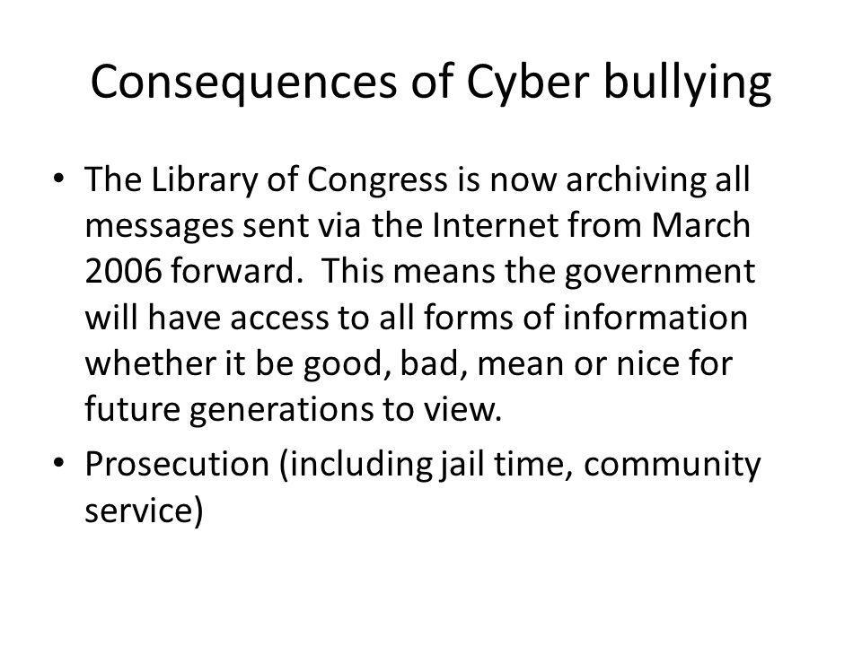 Consequences of Cyber bullying The Library of Congress is now archiving all messages sent via the Internet from March 2006 forward. This means the gov