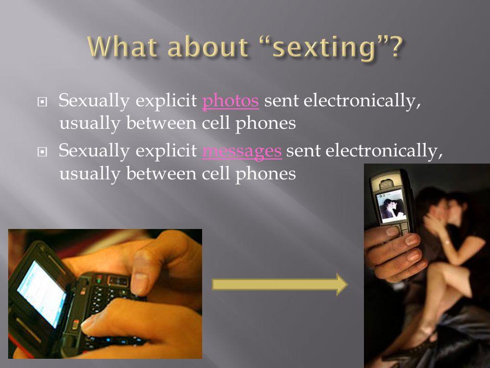 Sexually explicit photos sent electronically, usually between cell phones Sexually explicit messages sent electronically, usually between cell phones