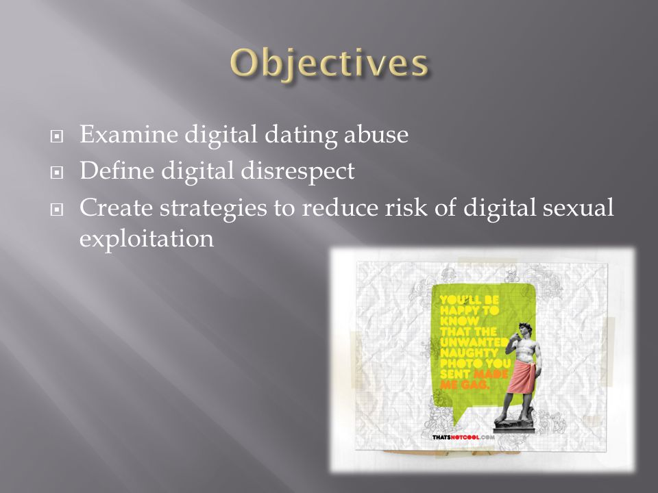Examine digital dating abuse Define digital disrespect Create strategies to reduce risk of digital sexual exploitation