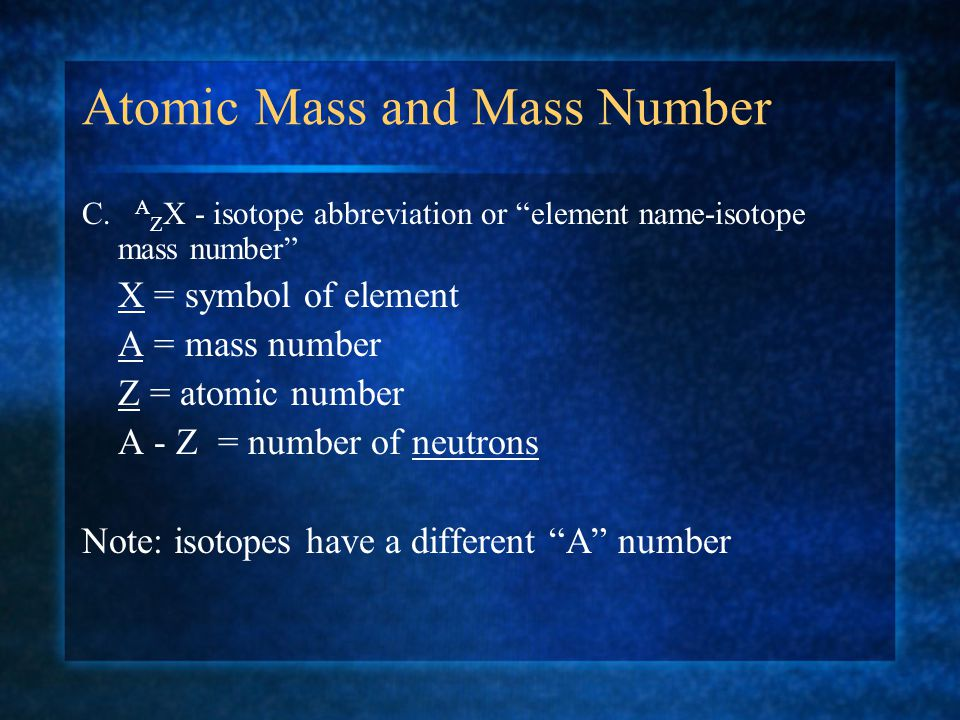 Atomic Mass and Mass Number A. mass number = sum of protons and neutrons in nucleus = whole number =A B. atomic mass = average of the masses of isotop
