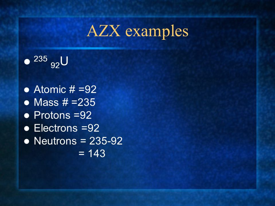 AZX examples 59 27 Co ( Mass # written directly above atomic # ) Atomic # 27 Mass # 59 Protons 27 Electrons 27 Neutrons = 59-27 = 32