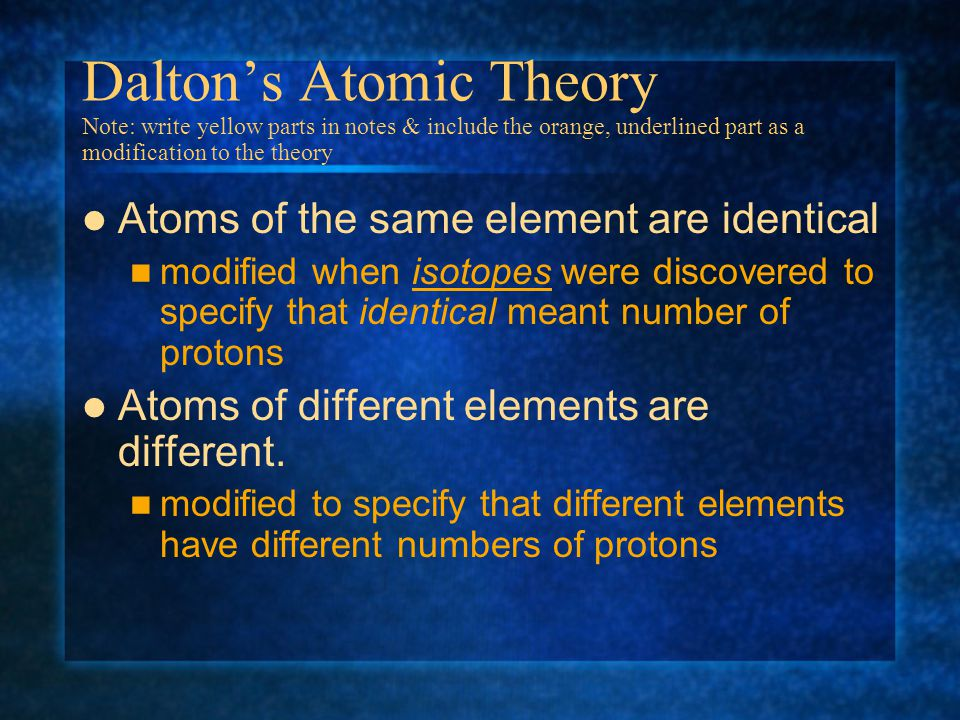 Daltons Atomic Theory Note: write yellow parts in notes & include the orange, underlined part as a modification to the theory All matter is made up of atoms.