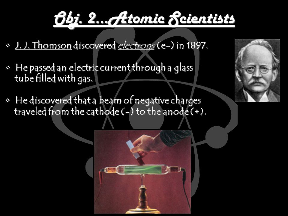 Obj. 2…Atomic Scientists J. J. Thomson discovered electrons (e-) in 1897.